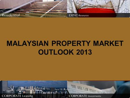 MALAYSIAN PROPERTY MARKET OUTLOOK 2013. Did 2012 turn out the way you expected for the property market ? As anticipated, the property market remained.