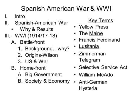 Spanish American War & WWI I.Intro II.Spanish-American War Why & Results III.WWI (1914/17-18) A.Battle-front 1.Background…why? 2.Origins-Wilson 3.US &