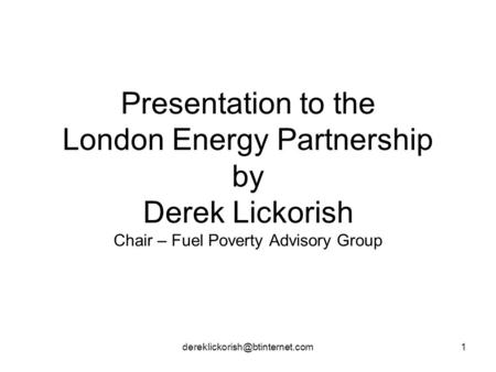 Presentation to the London Energy Partnership by Derek Lickorish Chair – Fuel Poverty Advisory Group.