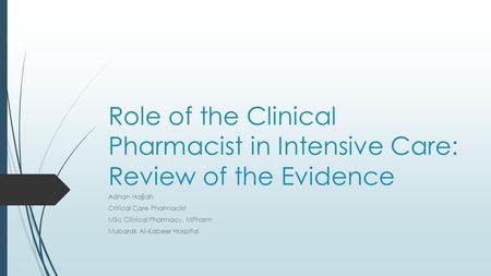 Role of the Clinical Pharmacist in Intensive Care: Review of the Evidence Adnan Hajjiah Critical Care Pharmacist MSc Clinical Pharmacy, MPharm Mubarak.