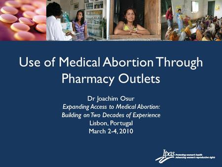 Dr Joachim Osur Expanding Access to Medical Abortion: Building on Two Decades of Experience Lisbon, Portugal March 2-4, 2010 Use of Medical Abortion Through.