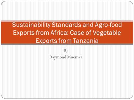 By Raymond Mnenwa Sustainability Standards and Agro-food Exports from Africa: Case of Vegetable Exports from Tanzania.