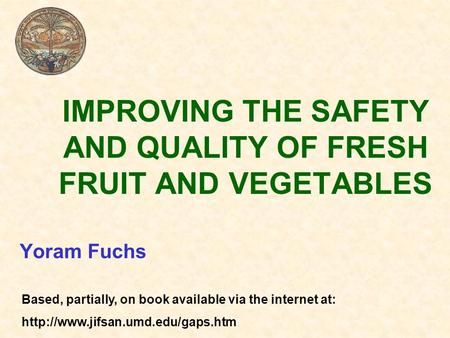 IMPROVING THE SAFETY AND QUALITY OF FRESH FRUIT AND VEGETABLES Yoram Fuchs Based, partially, on book available via the internet at:
