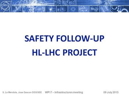 SAFETY FOLLOW-UP HL-LHC PROJECT WP17 – Infrastructures meeting S. La Mendola, Jose Gascon DGS/SEE 09 July 2015.