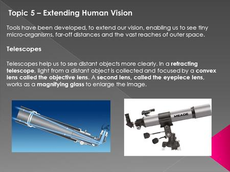 Topic 5 – Extending Human Vision Tools have been developed, to extend our vision, enabling us to see tiny micro-organisms, far-off distances and the vast.