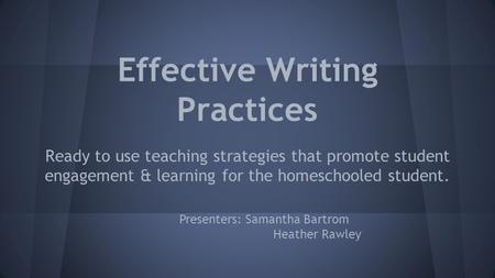 Effective Writing Practices Ready to use teaching strategies that promote student engagement & learning for the homeschooled student. Presenters: Samantha.