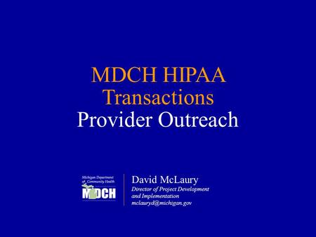 MDCH HIPAA Transactions Provider Outreach David McLaury Director of Project Development and Implementation