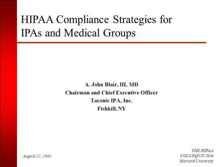 August 22, 2002 THE HIPAA COLLOQUIUM at Harvard University A. John Blair, III, MD Chairman and Chief Executive Officer Taconic IPA, Inc. Fishkill, NY HIPAA.