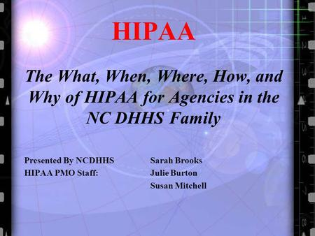 HIPAA The What, When, Where, How, and Why of HIPAA for Agencies in the NC DHHS Family Presented By NCDHHS Sarah Brooks HIPAA PMO Staff: Julie Burton Susan.
