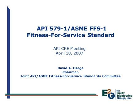 API 579-1/ASME FFS-1 Fitness-For-Service Standard API CRE Meeting April 18, 2007 David A. Osage Chairman Joint API/ASME Fitness-For-Service Standards Committee.