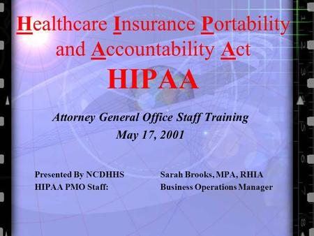 Healthcare Insurance Portability and Accountability Act HIPAA Attorney General Office Staff Training May 17, 2001 Presented By NCDHHS Sarah Brooks, MPA,