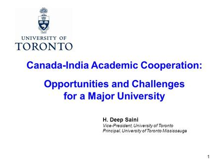 1 Canada-India Academic Cooperation: Opportunities and Challenges for a Major University H. Deep Saini Vice-President, University of Toronto Principal,