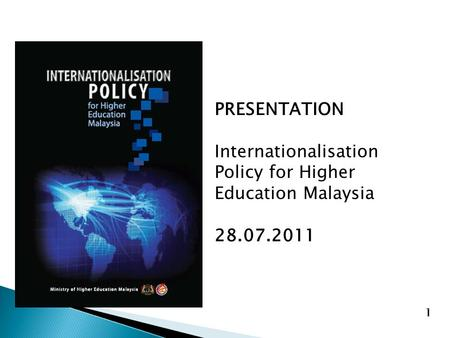 PRESENTATION Internationalisation Policy for Higher Education Malaysia 28.07.2011 1.
