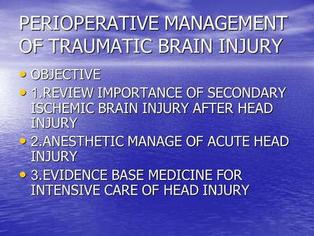 PERIOPERATIVE MANAGEMENT OF TRAUMATIC BRAIN INJURY OBJECTIVE OBJECTIVE 1.REVIEW IMPORTANCE OF SECONDARY ISCHEMIC BRAIN INJURY AFTER HEAD INJURY 1.REVIEW.