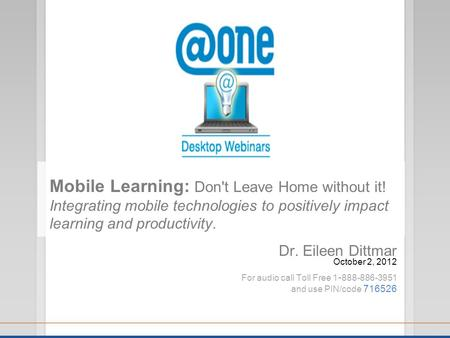 Dr. Eileen Dittmar October 2, 2012 For audio call Toll Free 1 - 888-886-3951 and use PIN/code 716526 <strong>Mobile</strong> Learning: Dont Leave Home without it! Integrating.