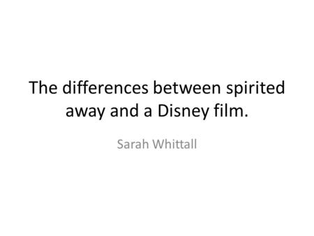 The differences between spirited away and a Disney film. Sarah Whittall.