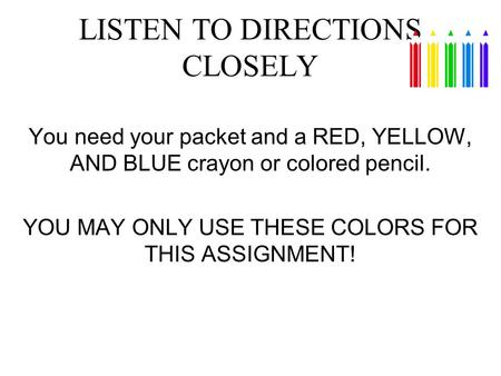 LISTEN TO DIRECTIONS CLOSELY You need your packet and a RED, YELLOW, AND BLUE crayon or colored pencil. YOU MAY ONLY USE THESE COLORS FOR THIS ASSIGNMENT!