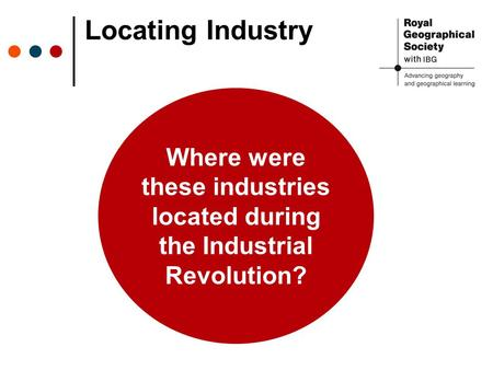 Locating Industry Where were these industries located during the Industrial Revolution?