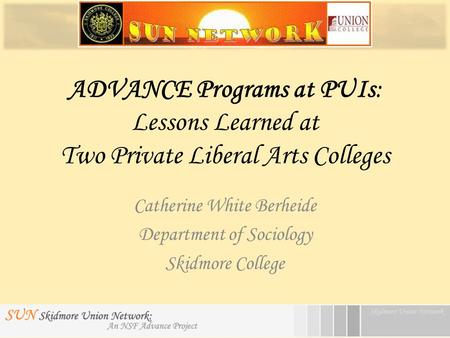 ADVANCE Programs at PUIs: Lessons Learned at Two Private Liberal Arts Colleges Catherine White Berheide Department of Sociology Skidmore College.