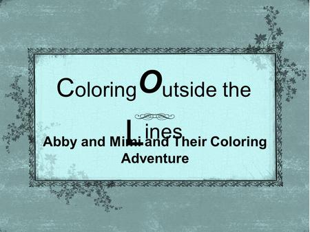 C oloring O utside the L ines Abby and Mimi and Their Coloring Adventure.