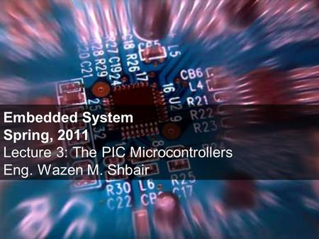 Embedded System Spring, 2011 Lecture 3: The PIC Microcontrollers Eng. Wazen M. Shbair.