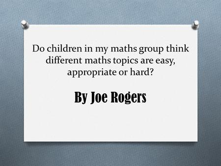 Do children in my maths group think different maths topics are easy, appropriate or hard? By Joe Rogers.