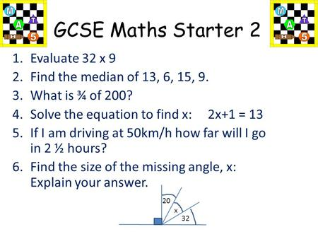 GCSE Maths Starter 2 1.Evaluate 32 x 9 2.Find the median of 13, 6, 15, 9. 3.What is ¾ of 200? 4.Solve the equation to find x: 2x+1 = 13 5.If I am driving.