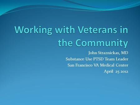 John Straznickas, MD Substance Use PTSD Team Leader San Francisco VA Medical Center April 25 2012.