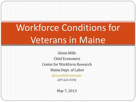 Glenn Mills Chief Economist Center for Workforce Research Maine Dept. of Labor 207-621-5192 May 7, 2013 Workforce Conditions for.