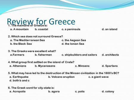 Review for Greece 1. The mainland of Greece is: a. A mountainb. coastalc. a peninsulad. an island 2. Which sea does not surround Greece? a. The Mediterranean.