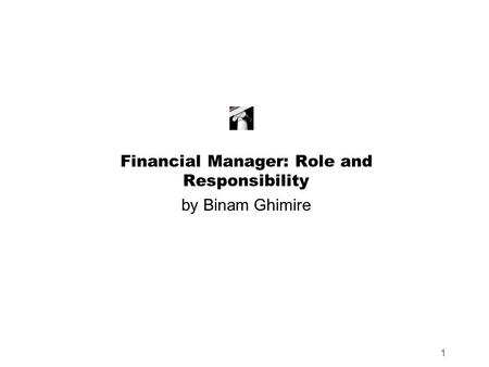 1 Financial Manager: Role and Responsibility by Binam Ghimire.
