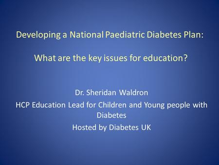 Developing a National Paediatric Diabetes Plan: What are the key issues for education? Dr. Sheridan Waldron HCP Education Lead for Children and Young people.