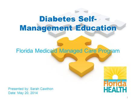 Diabetes Self- Management Education Florida Medicaid Managed Care Program Presented by: Sarah Cawthon Date: May 20, 2014 1.