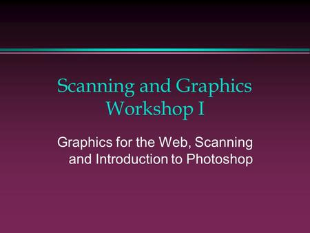 Scanning and Graphics Workshop I Graphics for the Web, Scanning and Introduction to Photoshop.