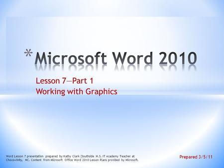Lesson 7—Part 1 Working with Graphics Word Lesson 7 presentation prepared by Kathy Clark (Southside H.S. IT Academy Teacher at Chocowinity, NC. Content.