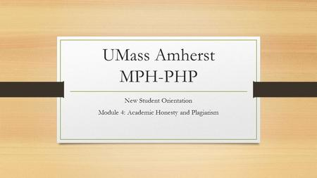 UMass Amherst MPH-PHP New Student Orientation Module 4: Academic Honesty and Plagiarism.