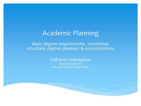 Academic Planning Basic degree requirements, committee structure, degree planners & concentrations Fall 2013 Orientation Mary Ann Smith, PhD Associate.