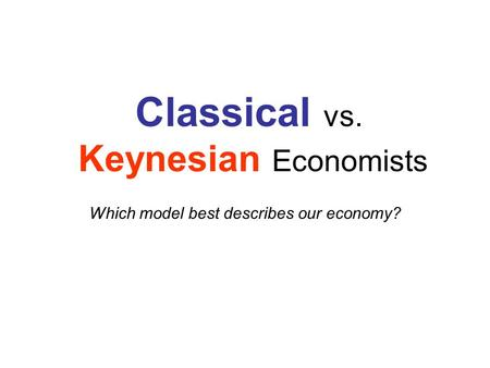 Classical vs. Keynesian Economists Which model best describes our economy?