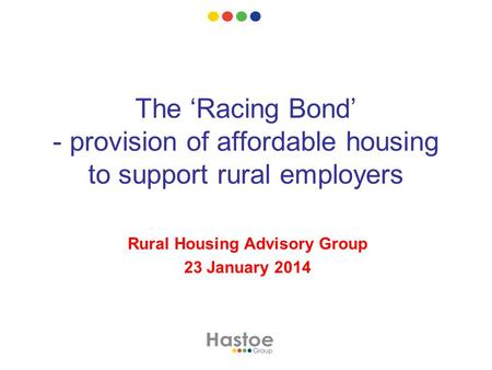 The 'Racing Bond' - provision of affordable housing to support rural employers Rural Housing Advisory Group 23 January 2014.