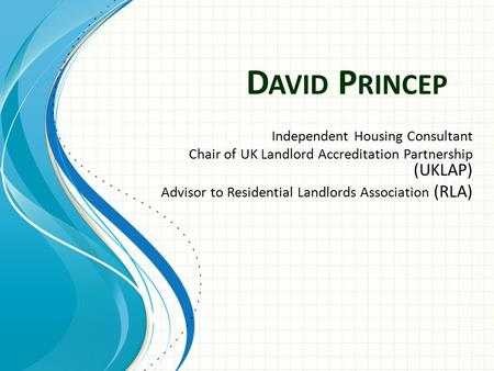 D AVID P RINCEP Independent Housing Consultant Chair of UK Landlord Accreditation Partnership (UKLAP) Advisor to Residential Landlords Association (RLA)