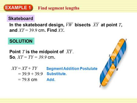 In the skateboard design, VW bisects XY at point T, and XT = 39.9 cm. Find XY. Skateboard SOLUTION EXAMPLE 1 Find segment lengths Point T is the midpoint.