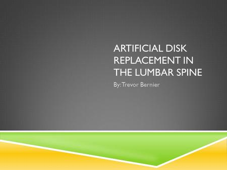 ARTIFICIAL DISK REPLACEMENT IN THE LUMBAR SPINE By: Trevor Bernier.