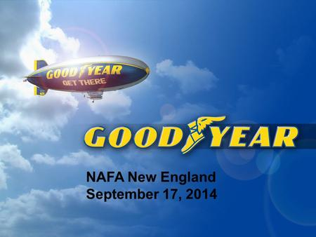 NAFA New England September 17, 2014. Goodyear - Today 2 One of the world's most recognized brands Manufactures and markets tires for most types of vehicles.