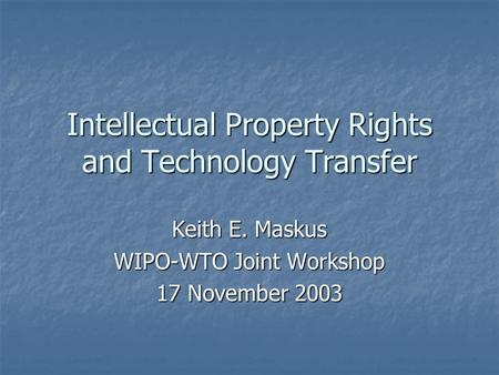Intellectual Property Rights and Technology Transfer Keith E. Maskus WIPO-WTO Joint Workshop 17 November 2003.