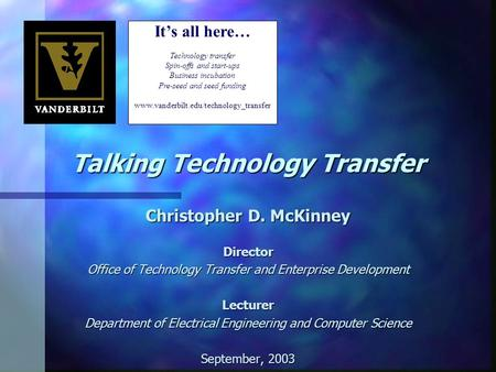 Talking Technology Transfer Christopher D. McKinney Director Office of Technology Transfer and Enterprise Development Lecturer Department of Electrical.