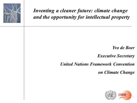 Yvo de Boer Executive Secretary United Nations Framework Convention on Climate Change Inventing a cleaner future: climate change and the opportunity for.