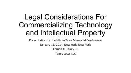 Legal Considerations For Commercializing Technology and Intellectual Property Presentation for the Nikola Tesla Memorial Conference January 11, 2014, New.