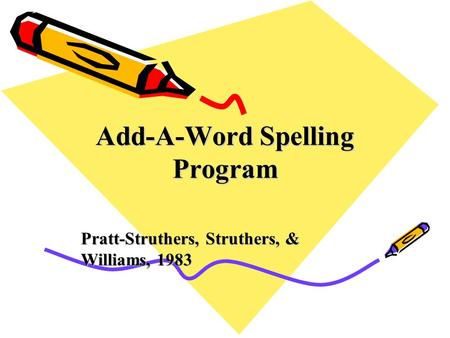 Add-A-Word Spelling Program Pratt-Struthers, Struthers, & Williams, 1983.