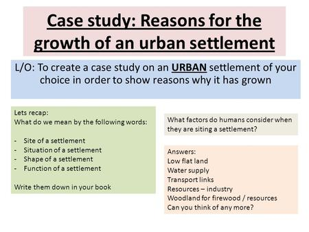 Case study: Reasons for the growth of an urban settlement L/O: To create a case study on an URBAN settlement of your choice in order to show reasons why.