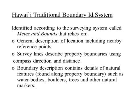 Hawai`i Traditional Boundary Id.System Identified according to the surveying system called Metes and Bounds that relies on: oGeneral description of location.